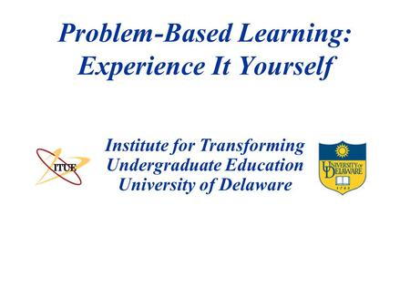 Institute for Transforming Undergraduate Education University of Delaware Problem-Based Learning: Experience It Yourself.