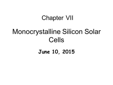Monocrystalline Silicon Solar Cells June 10, 2015 Chapter VII.