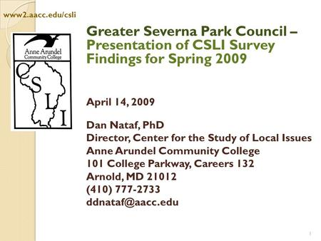 1 Public ne Arundel County: Greater Severna Park Council – Presentation of CSLI Survey Findings for Spring 2009 April 14, 2009 Dan Nataf, PhD Director,