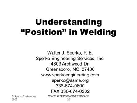 "© Sperko Engineering 2005 WWW.SPERKOENGINEERING.CO M Understanding ""Position"" in Welding Walter J. Sperko, P. E. Sperko Engineering Services, Inc. 4803."