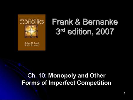 1 Frank & Bernanke 3 rd edition, 2007 Ch. 10: Ch. 10: Monopoly and Other Forms of Imperfect Competition.