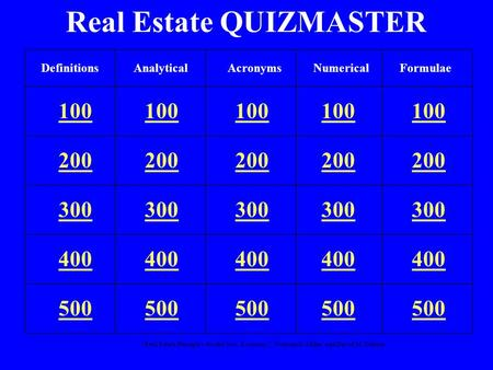 """Real Estate Principles for the New Economy"": Norman G. Miller and David M. Geltner Real Estate QUIZMASTER 100 200 300 400 500 DefinitionsAnalyticalNumericalFormulaeAcronyms."