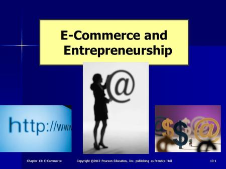 Chapter 13: E-CommerceCopyright ©2012 Pearson Education, Inc. publishing as Prentice Hall13-1 E-Commerce and Entrepreneurship.
