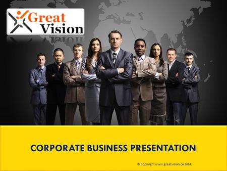 CORPORATE BUSINESS PRESENTATION © Copyright www.greatvision.co 2014.