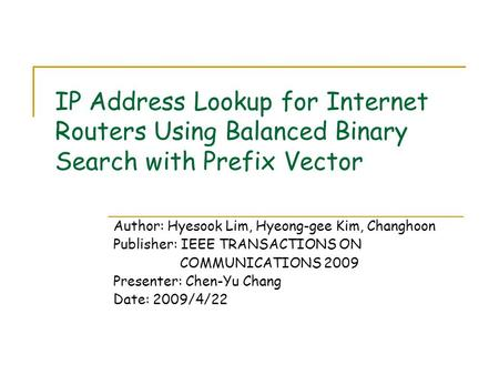 IP Address Lookup for Internet Routers Using Balanced Binary Search with Prefix Vector Author: Hyesook Lim, Hyeong-gee Kim, Changhoon Publisher: IEEE TRANSACTIONS.