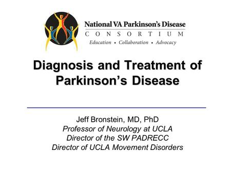 Diagnosis and Treatment of Parkinson's Disease Jeff Bronstein, MD, PhD Professor of Neurology at UCLA Director of the SW PADRECC Director of UCLA Movement.