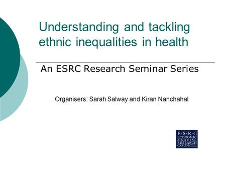 Understanding and tackling ethnic inequalities in health An ESRC Research Seminar Series Organisers: Sarah Salway and Kiran Nanchahal.