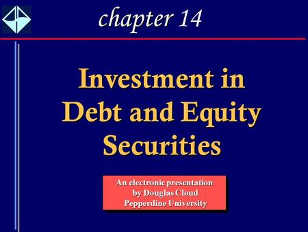 1 Investment in Debt and Equity Securities An electronic presentation by Douglas Cloud by Douglas Cloud Pepperdine University Pepperdine University An.