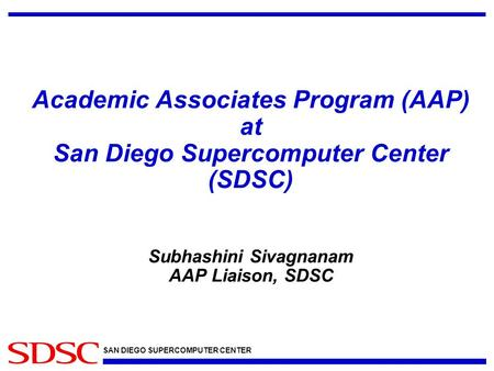 SAN DIEGO SUPERCOMPUTER CENTER Academic Associates Program (AAP) at San Diego Supercomputer Center (SDSC) Subhashini Sivagnanam AAP Liaison, SDSC.