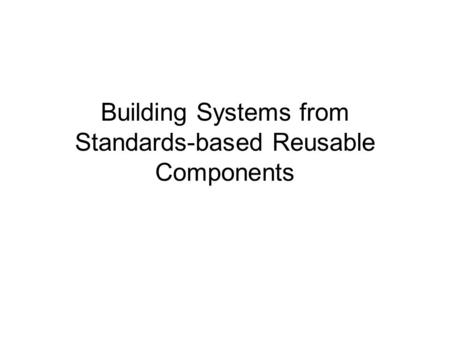 Building Systems from Standards-based Reusable Components.