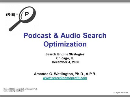 Copyright 2006 – Amanda G. Watlington, Ph.D. www.searchingforprofit.com All Rights Reserved Podcast & Audio Search Optimization Search Engine Strategies.