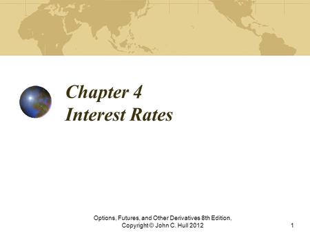 Chapter 4 Interest Rates Options, Futures, and Other Derivatives 8th Edition, Copyright © John C. Hull 20121.