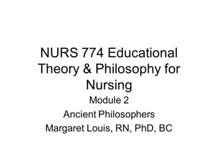 NURS 774 Educational Theory & Philosophy for Nursing Module 2 Ancient Philosophers Margaret Louis, RN, PhD, BC.