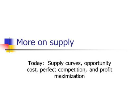 More on supply Today: Supply curves, opportunity cost, perfect competition, and profit maximization.