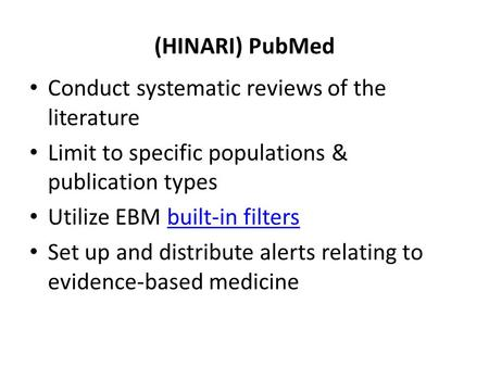 (HINARI) PubMed Conduct systematic reviews of the literature Limit to specific populations & publication types Utilize EBM built-in filtersbuilt-in filters.