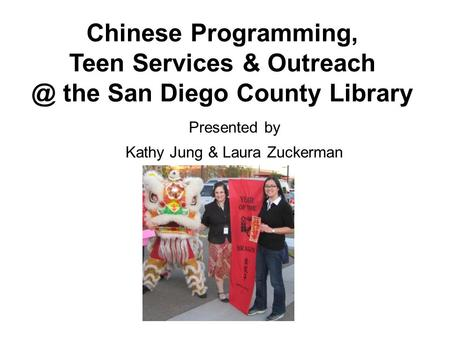 Chinese Programming, Teen Services & the San Diego County Library Presented by Kathy Jung & Laura Zuckerman.