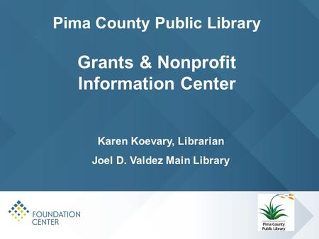 Pima County Public Library Grants & Nonprofit Information Center Karen Koevary, Librarian Joel D. Valdez Main Library.