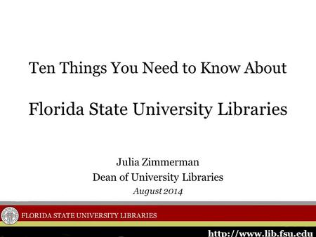 Ten Things You Need to Know About Florida State University Libraries Julia Zimmerman Dean of University Libraries August 2014.