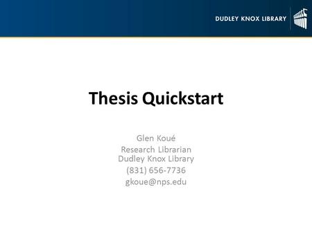 Thesis Quickstart Glen Koué Research Librarian Dudley Knox Library (831) 656-7736