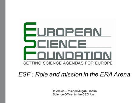 ESF : Role and mission in the ERA Arena Dr. Alexis – Michel Mugabushaka Science Officer in the CEO Unit.