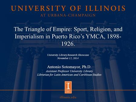 The Triangle of Empire: Sport, Religion, and Imperialism in Puerto Rico's YMCA, 1898- 1926. University Library Research Showcase November 12, 2014 Antonio.