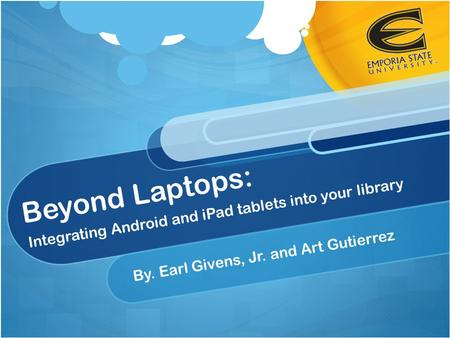 Beyond Laptops: Integrating Android and iPad tablets into your library By. Earl Givens, Jr. and Art Gutierrez.