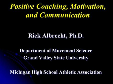 Positive Coaching, Motivation, and Communication Rick Albrecht, Ph.D. Department of Movement Science Grand Valley State University Michigan High School.
