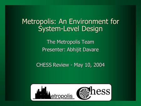 Metropolis: An Environment for System-Level Design The Metropolis Team Presenter: Abhijit Davare CHESS Review - May 10, 2004.