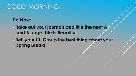 Good Morning! Do Now: Take out your journals and title the next A and B page: Life is Beautiful Tell your Lit. Group the best thing about your Spring.