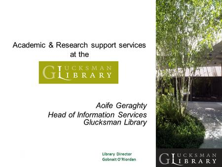 Academic & Research support services at the Aoife Geraghty Head of Information Services Glucksman Library Library Director Gobnait O'Riordan.