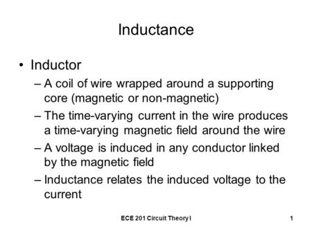 ECE 201 Circuit Theory I1 Inductance Inductor –A coil of wire wrapped around a supporting core (magnetic or non-magnetic) –The time-varying current in.