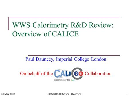 31 May 2007LCWS R&D Review - Overview1 WWS Calorimetry R&D Review: Overview of CALICE Paul Dauncey, Imperial College London On behalf of the CALICE Collaboration.
