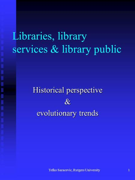 Tefko Saracevic, Rutgers University1 Libraries, library services & library public Historical perspective & evolutionary trends.