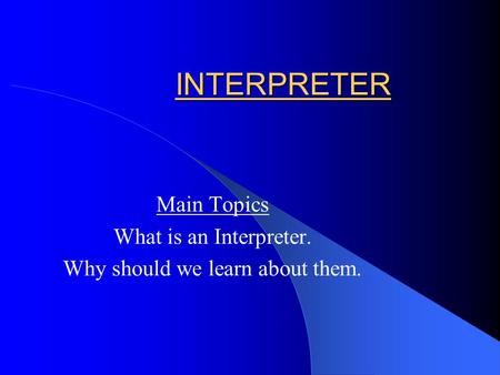 INTERPRETER Main Topics What is an Interpreter. Why should we learn about them.