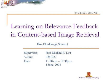 1 Learning on Relevance Feedback in Content-based Image Retrieval Hoi, Chu-Hong ( Steven ) Supervisor: Prof. Michael R. Lyu Venue:RM1027 Date: 11:00a.m.