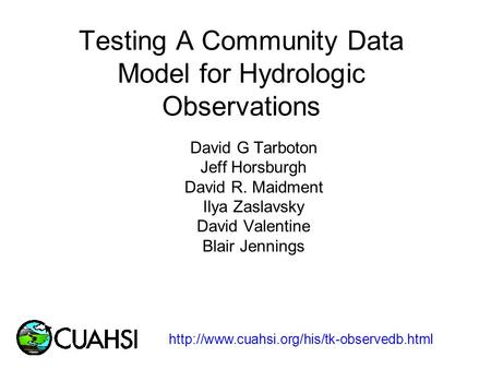 Testing A Community Data Model for Hydrologic Observations David G Tarboton Jeff Horsburgh David R. Maidment Ilya Zaslavsky David Valentine Blair Jennings.