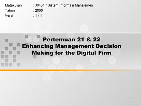 1 Pertemuan 21 & 22 Enhancing Management Decision Making for the Digital Firm Matakuliah: J0454 / Sistem Informasi Manajemen Tahun: 2006 Versi: 1 / 1.