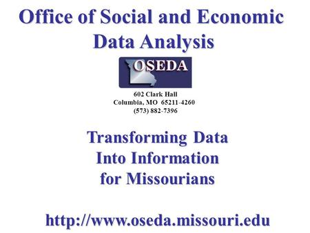 Office of Social and Economic Data Analysis Transforming Data Into Information for Missourians  602 Clark Hall Columbia, MO.