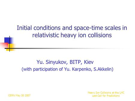 CERN May 30 2007 Heavy Ion Collisions at the LHC Last Call for Predictions Initial conditions and space-time scales in relativistic heavy ion collisions.