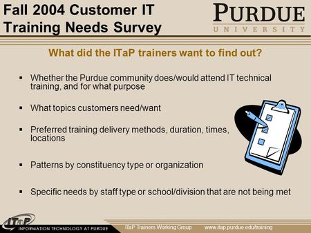 ITaP Trainers Working Group www.itap.purdue.edu/training Fall 2004 Customer IT Training Needs Survey What did the ITaP trainers want to find out?  Whether.