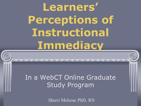 Learners' Perceptions of Instructional Immediacy In a WebCT Online Graduate Study Program Sherri Melrose PhD, RN.