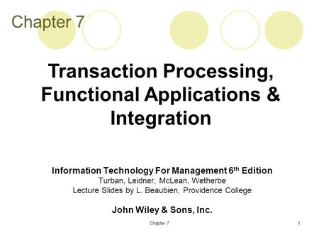 Chapter 71 Information Technology For Management 6 th Edition Turban, Leidner, McLean, Wetherbe Lecture Slides by L. Beaubien, Providence College John.