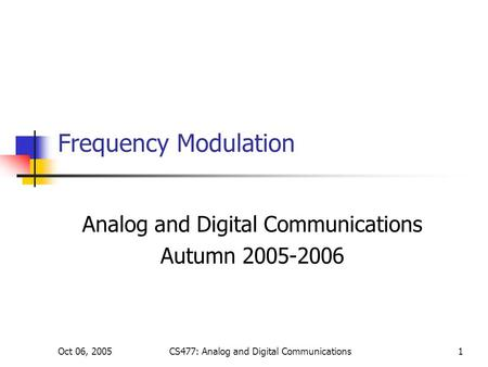 Oct 06, 2005CS477: Analog and Digital Communications1 Frequency Modulation Analog and Digital Communications Autumn 2005-2006.