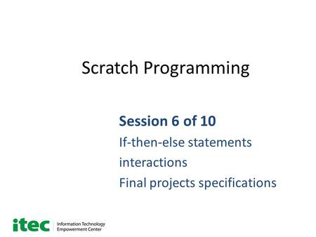 Scratch Programming Session 6 of 10 If-then-else statements interactions Final projects specifications.