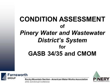 Farnsworth GROUP Rocky Mountain Section - American Water Works Association 2002 Joint Annual Conference CONDITION ASSESSMENT of Pinery Water and Wastewater.