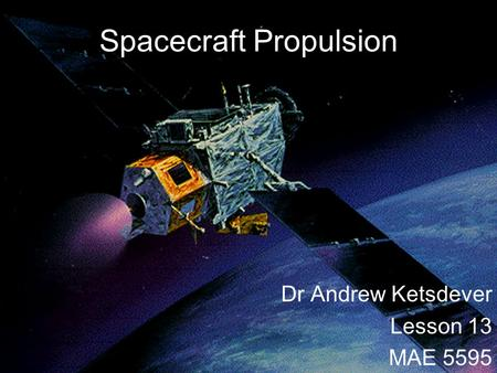Spacecraft Propulsion Dr Andrew Ketsdever Lesson 13 MAE 5595.