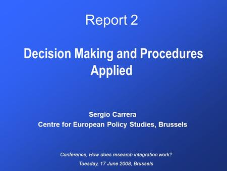 Report 2 Decision Making and Procedures Applied Sergio Carrera Centre for European Policy Studies, Brussels Conference, How does research integration work?