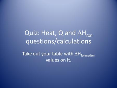 Quiz: Heat, Q and  H rxn questions/calculations Take out your table with  H formation values on it.