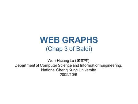 WEB GRAPHS (Chap 3 of Baldi) Wen-Hsiang Lu ( 盧文祥 ) Department of Computer Science and Information Engineering, National Cheng Kung University 2005/10/6.
