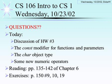 Wednesday, 10/23/02, Slide #1 CS 106 Intro to CS 1 Wednesday, 10/23/02  QUESTIONS??  Today:  Discussion of HW #3  The const modifier for functions.
